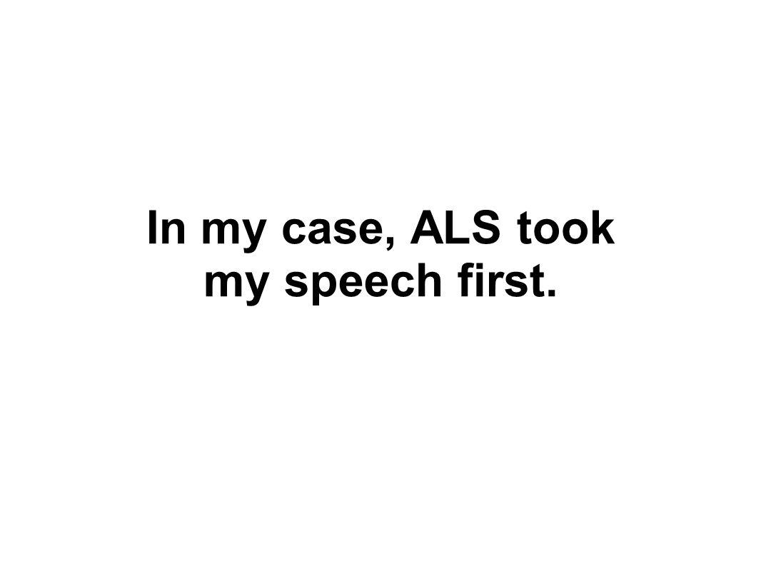 In my case, ALS took my speech first.