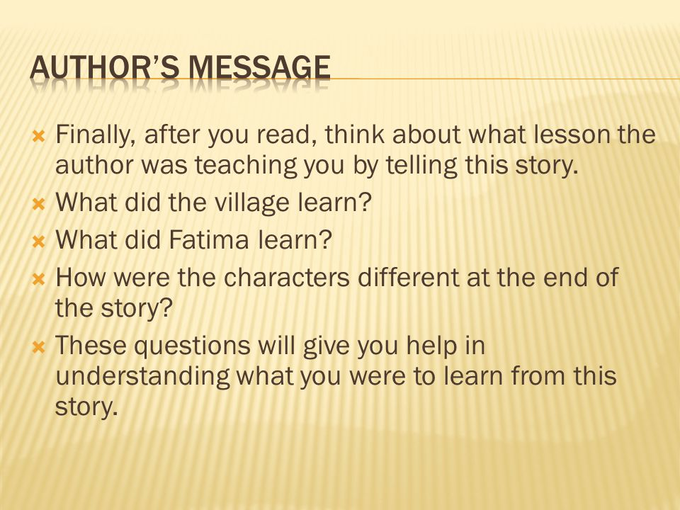  Finally, after you read, think about what lesson the author was teaching you by telling this story.  What did the village learn?  What did Fatima