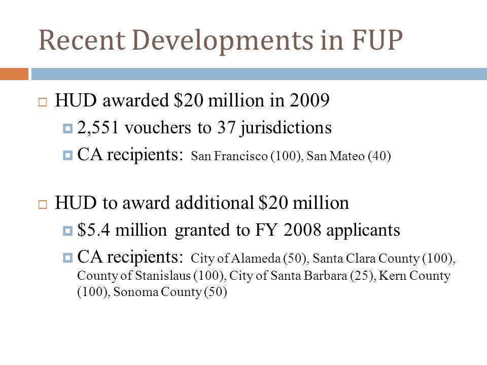 Recent Developments in FUP  HUD awarded $20 million in 2009  2,551 vouchers to 37 jurisdictions  CA recipients: San Francisco (100), San Mateo (40)  HUD to award additional $20 million  $5.4 million granted to FY 2008 applicants  CA recipients: City of Alameda (50), Santa Clara County (100), County of Stanislaus (100), City of Santa Barbara (25), Kern County (100), Sonoma County (50)