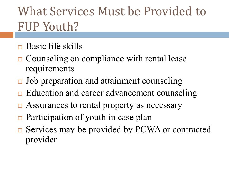  Basic life skills  Counseling on compliance with rental lease requirements  Job preparation and attainment counseling  Education and career advancement counseling  Assurances to rental property as necessary  Participation of youth in case plan  Services may be provided by PCWA or contracted provider What Services Must be Provided to FUP Youth