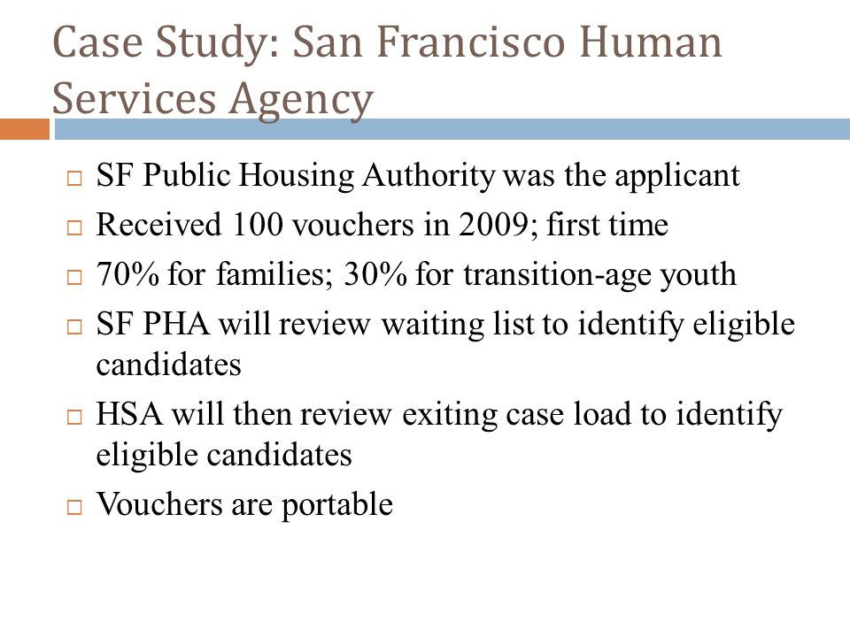 Case Study: San Francisco Human Services Agency  SF Public Housing Authority was the applicant  Received 100 vouchers in 2009; first time  70% for