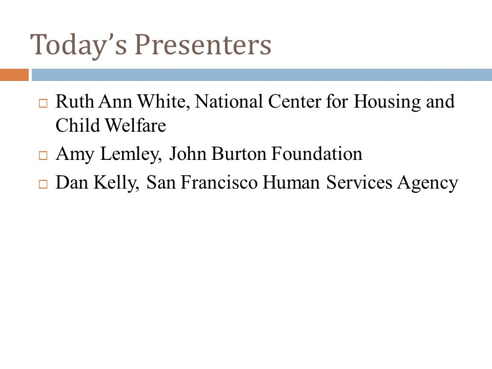 Today's Presenters  Ruth Ann White, National Center for Housing and Child Welfare  Amy Lemley, John Burton Foundation  Dan Kelly, San Francisco Human Services Agency