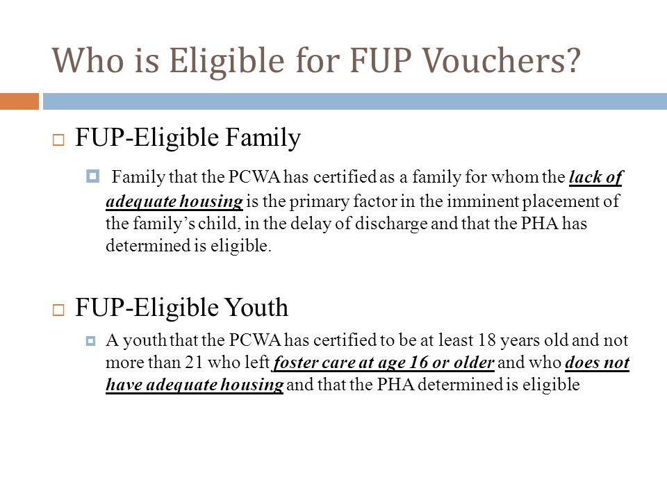 Who is Eligible for FUP Vouchers?  FUP-Eligible Family  Family that the PCWA has certified as a family for whom the lack of adequate housing is the