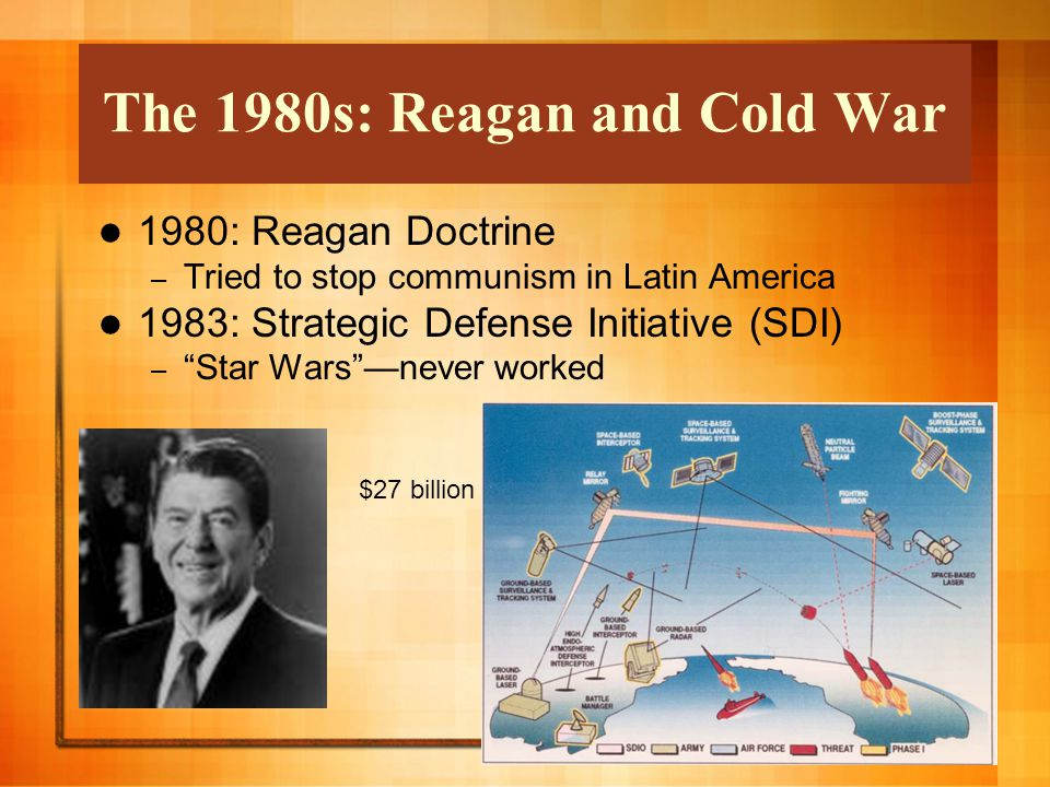 The 1980s: Reagan and Cold War 1980: Reagan Doctrine – Tried to stop communism in Latin America 1983: Strategic Defense Initiative (SDI) – Star Wars —never worked $27 billion