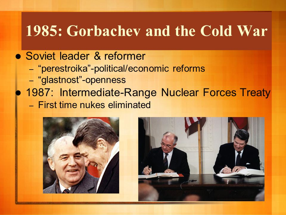 Soviet leader & reformer – perestroika -political/economic reforms – glastnost -openness 1987: Intermediate-Range Nuclear Forces Treaty – First time nukes eliminated 1985: Gorbachev and the Cold War