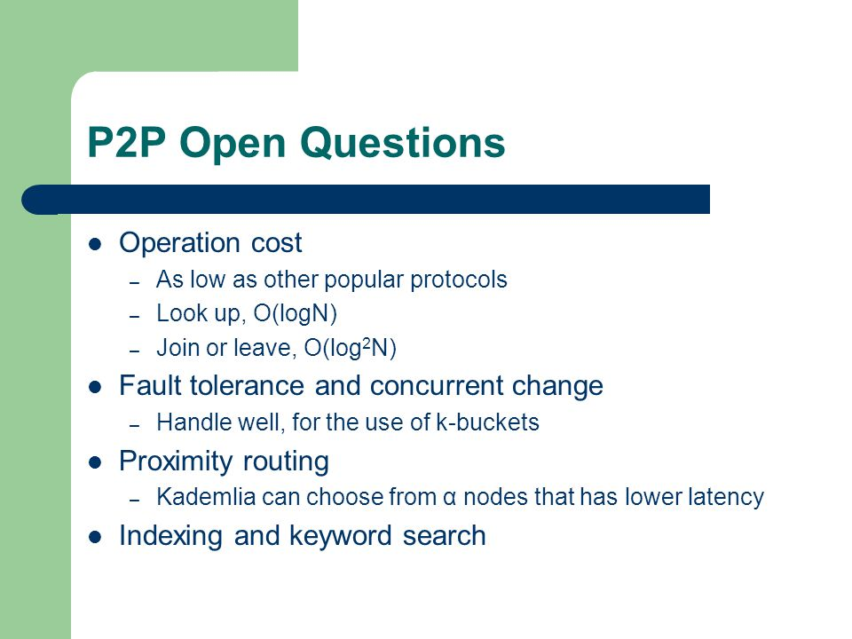 P2P Open Questions Operation cost – As low as other popular protocols – Look up, O(logN) – Join or leave, O(log 2 N) Fault tolerance and concurrent change – Handle well, for the use of k-buckets Proximity routing – Kademlia can choose from α nodes that has lower latency Indexing and keyword search