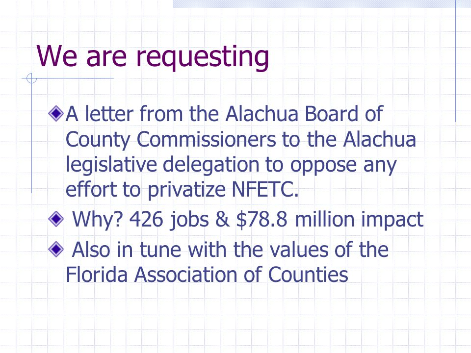 We are requesting A letter from the Alachua Board of County Commissioners to the Alachua legislative delegation to oppose any effort to privatize NFETC.