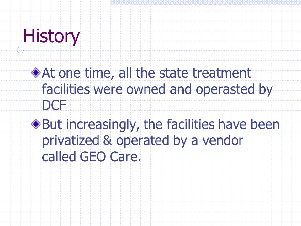 History At one time, all the state treatment facilities were owned and operasted by DCF But increasingly, the facilities have been privatized & operated by a vendor called GEO Care.
