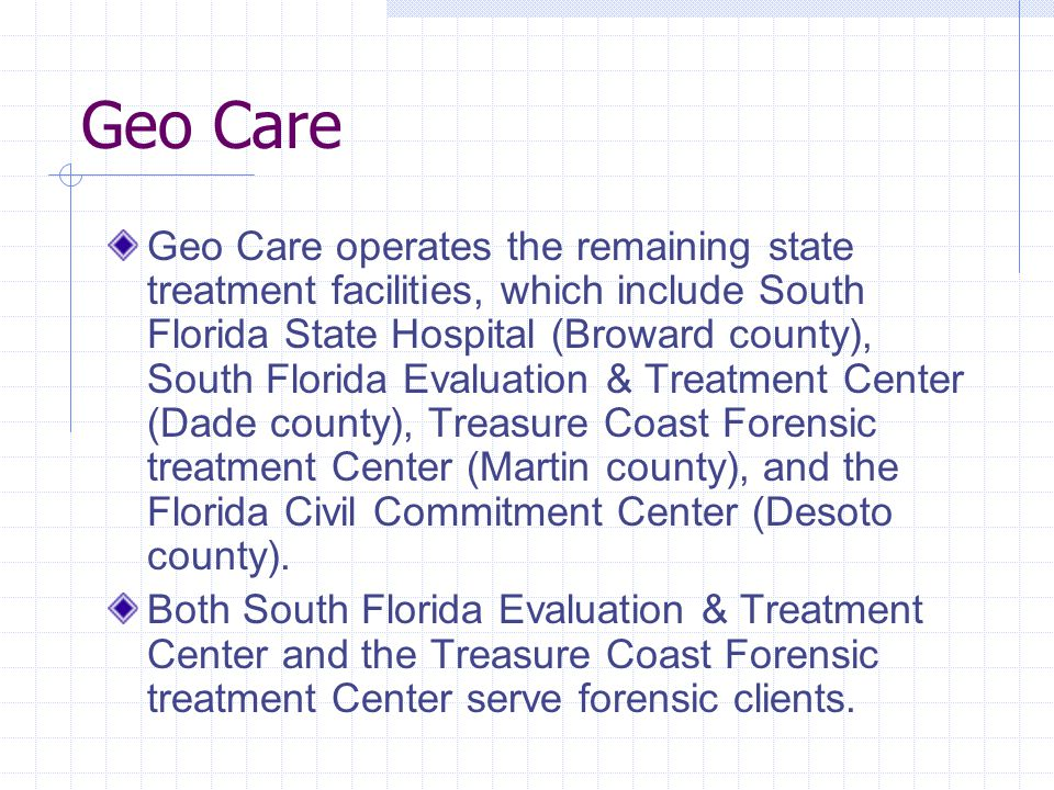 Geo Care Geo Care operates the remaining state treatment facilities, which include South Florida State Hospital (Broward county), South Florida Evaluation & Treatment Center (Dade county), Treasure Coast Forensic treatment Center (Martin county), and the Florida Civil Commitment Center (Desoto county).