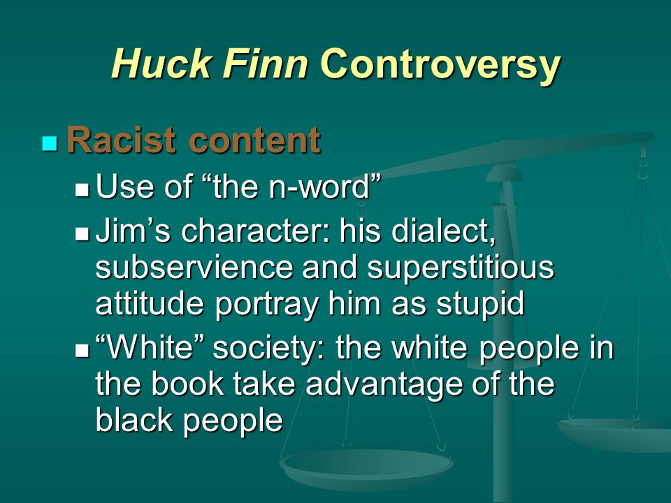 Huck Finn Controversy Racist content Racist content Use of the n-word Use of the n-word Jim's character: his dialect, subservience and superstitious attitude portray him as stupid Jim's character: his dialect, subservience and superstitious attitude portray him as stupid White society: the white people in the book take advantage of the black people White society: the white people in the book take advantage of the black people