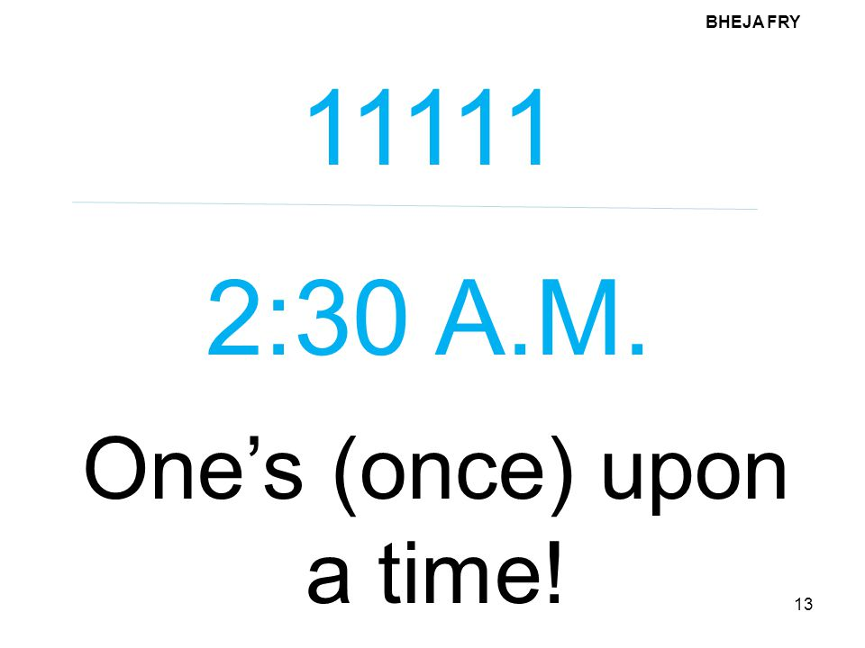 BHEJA FRY 13 11111 2:30 A.M. One's (once) upon a time!