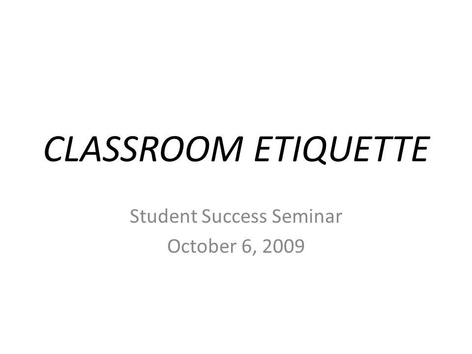CLASSROOM ETIQUETTE Student Success Seminar October 6, 2009