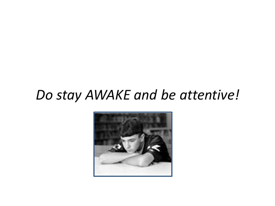 Do stay AWAKE and be attentive!