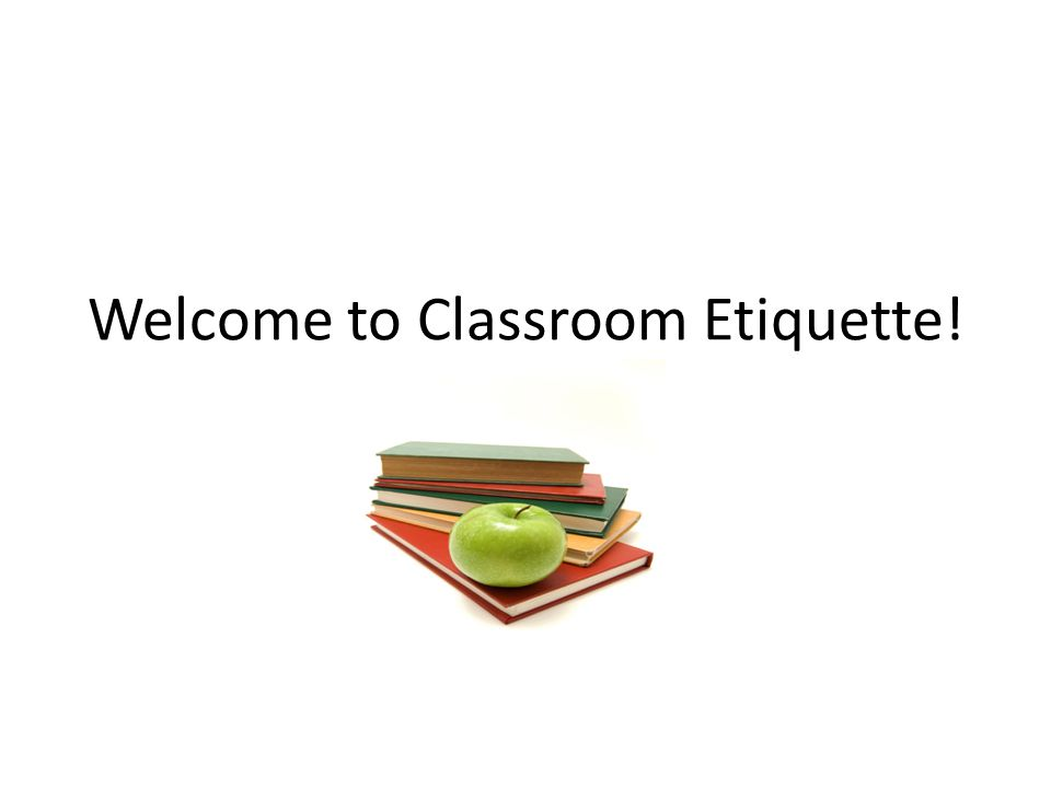 Welcome to Classroom Etiquette!