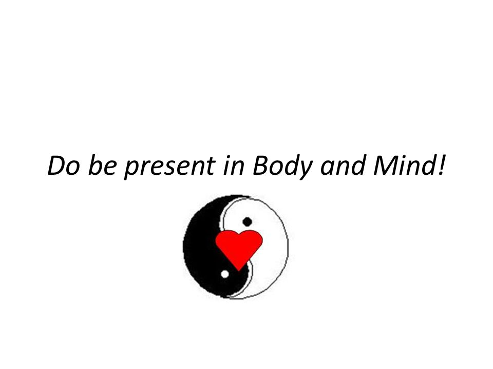 Do be present in Body and Mind!