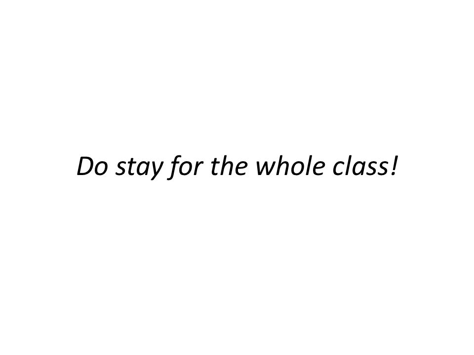 Do stay for the whole class!