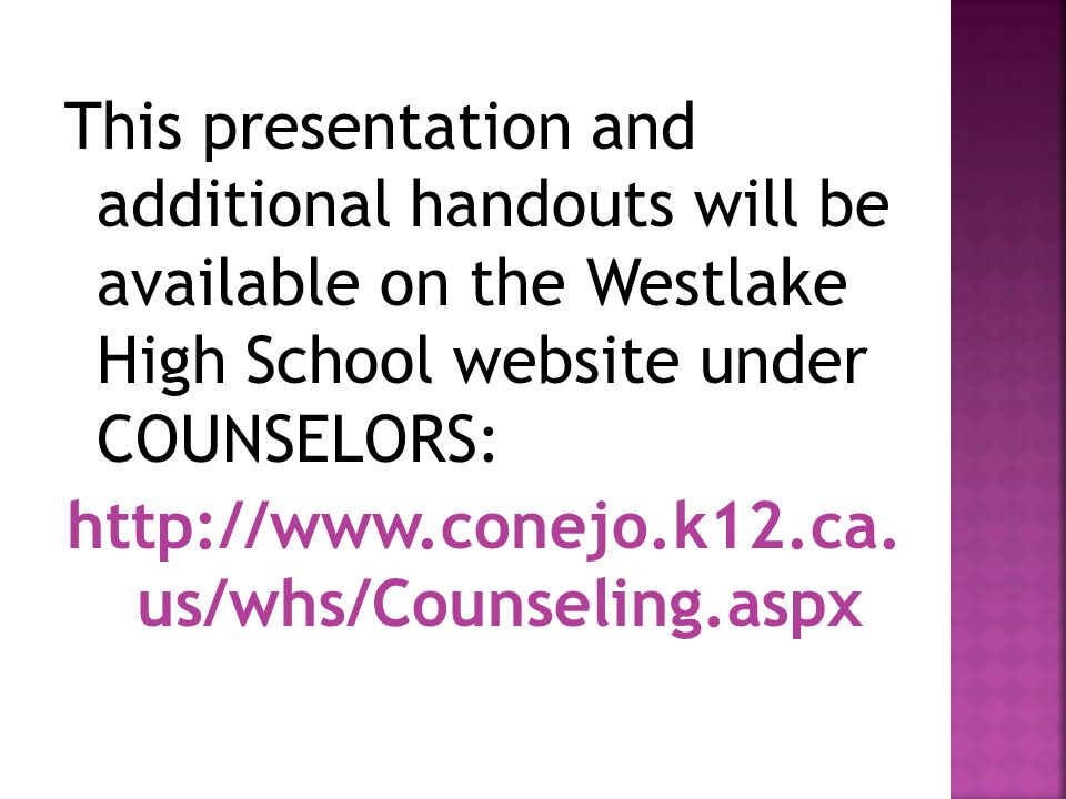 This presentation and additional handouts will be available on the Westlake High School website under COUNSELORS: http://www.conejo.k12.ca.