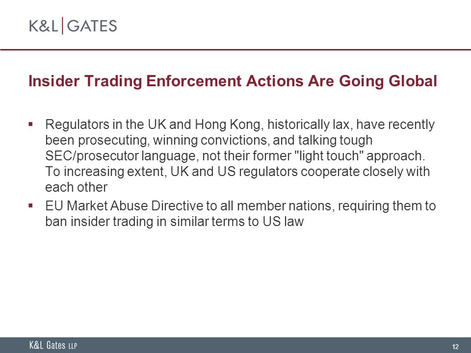 12 Insider Trading Enforcement Actions Are Going Global  Regulators in the UK and Hong Kong, historically lax, have recently been prosecuting, winning convictions, and talking tough SEC/prosecutor language, not their former light touch approach.