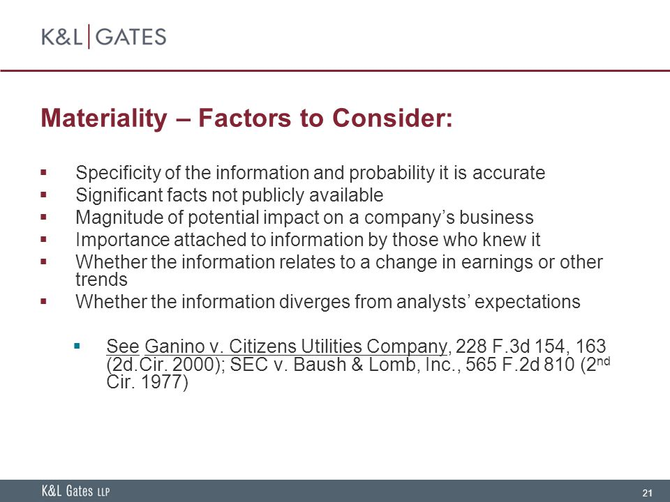 21 Materiality – Factors to Consider:  Specificity of the information and probability it is accurate  Significant facts not publicly available  Magnitude of potential impact on a company's business  Importance attached to information by those who knew it  Whether the information relates to a change in earnings or other trends  Whether the information diverges from analysts' expectations  See Ganino v.