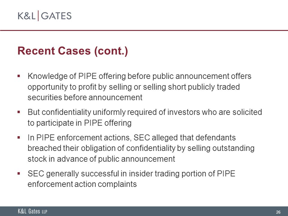 26 Recent Cases (cont.)  Knowledge of PIPE offering before public announcement offers opportunity to profit by selling or selling short publicly traded securities before announcement  But confidentiality uniformly required of investors who are solicited to participate in PIPE offering  In PIPE enforcement actions, SEC alleged that defendants breached their obligation of confidentiality by selling outstanding stock in advance of public announcement  SEC generally successful in insider trading portion of PIPE enforcement action complaints