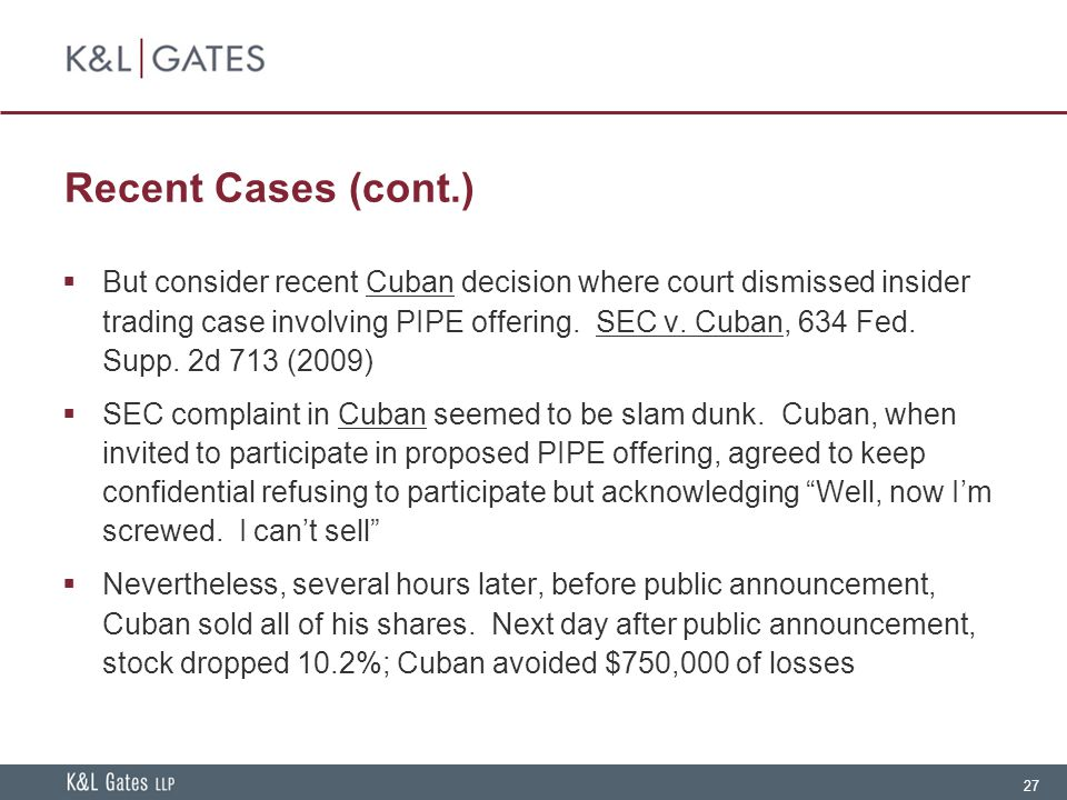 27 Recent Cases (cont.)  But consider recent Cuban decision where court dismissed insider trading case involving PIPE offering.