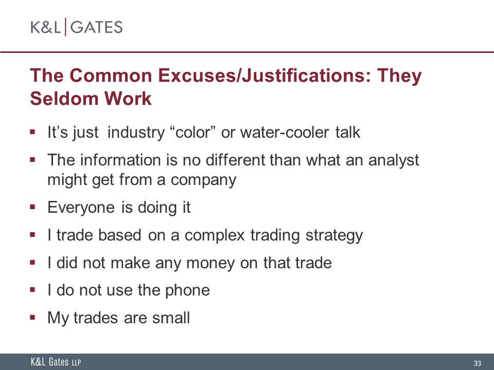 33 The Common Excuses/Justifications: They Seldom Work  It's just industry color or water-cooler talk  The information is no different than what an analyst might get from a company  Everyone is doing it  I trade based on a complex trading strategy  I did not make any money on that trade  I do not use the phone  My trades are small