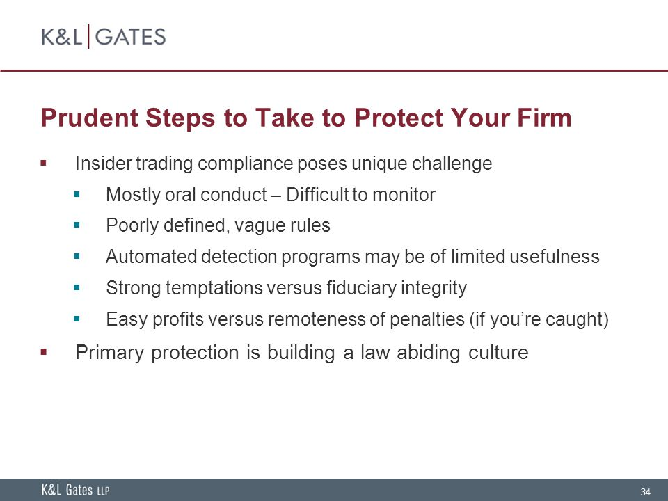 34 Prudent Steps to Take to Protect Your Firm  Insider trading compliance poses unique challenge  Mostly oral conduct – Difficult to monitor  Poorly defined, vague rules  Automated detection programs may be of limited usefulness  Strong temptations versus fiduciary integrity  Easy profits versus remoteness of penalties (if you're caught)  Primary protection is building a law abiding culture