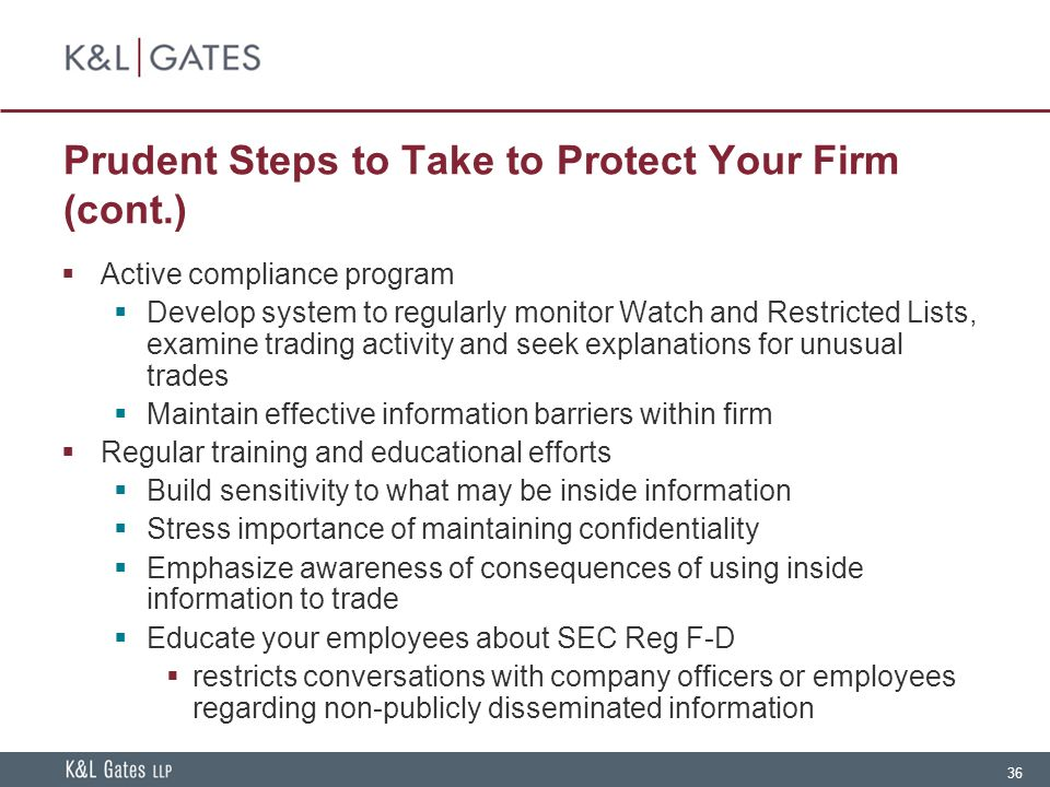 36 Prudent Steps to Take to Protect Your Firm (cont.)  Active compliance program  Develop system to regularly monitor Watch and Restricted Lists, examine trading activity and seek explanations for unusual trades  Maintain effective information barriers within firm  Regular training and educational efforts  Build sensitivity to what may be inside information  Stress importance of maintaining confidentiality  Emphasize awareness of consequences of using inside information to trade  Educate your employees about SEC Reg F-D  restricts conversations with company officers or employees regarding non-publicly disseminated information