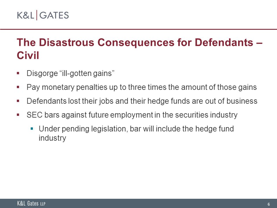 6 The Disastrous Consequences for Defendants – Civil  Disgorge ill-gotten gains  Pay monetary penalties up to three times the amount of those gains  Defendants lost their jobs and their hedge funds are out of business  SEC bars against future employment in the securities industry  Under pending legislation, bar will include the hedge fund industry