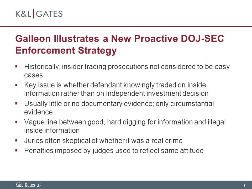 7 Galleon Illustrates a New Proactive DOJ-SEC Enforcement Strategy  Historically, insider trading prosecutions not considered to be easy cases  Key issue is whether defendant knowingly traded on inside information rather than on independent investment decision  Usually little or no documentary evidence; only circumstantial evidence  Vague line between good, hard digging for information and illegal inside information  Juries often skeptical of whether it was a real crime  Penalties imposed by judges used to reflect same attitude