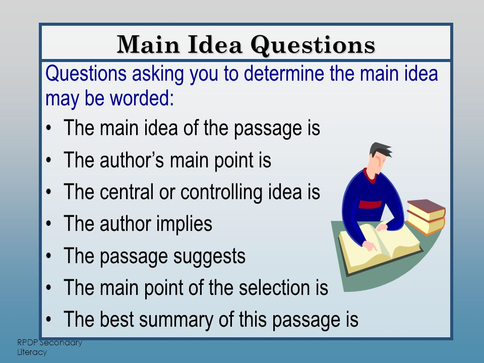 RPDP Secondary Literacy Main Idea Questions Questions asking you to determine the main idea may be worded: The main idea of the passage is The author's main point is The central or controlling idea is The author implies The passage suggests The main point of the selection is The best summary of this passage is