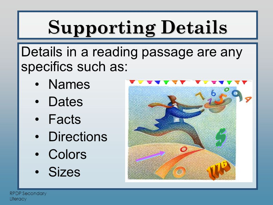 RPDP Secondary Literacy Details in a reading passage are any specifics such as: Names Dates Facts Directions Colors Sizes Supporting Details