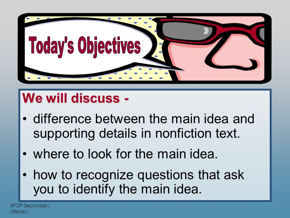 RPDP Secondary Literacy We will discuss - difference between the main idea and supporting details in nonfiction text.