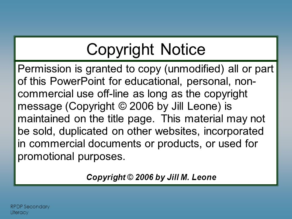 RPDP Secondary Literacy Permission is granted to copy (unmodified) all or part of this PowerPoint for educational, personal, non- commercial use off-line as long as the copyright message (Copyright © 2006 by Jill Leone) is maintained on the title page.