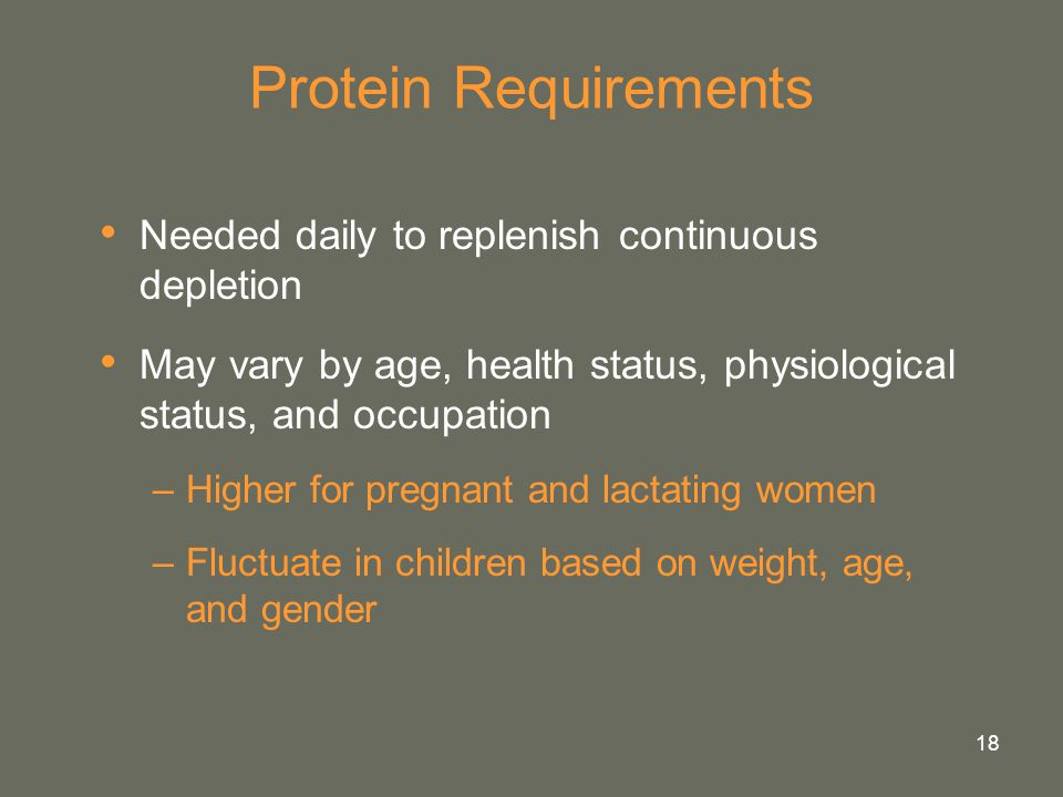 18 Protein Requirements Needed daily to replenish continuous depletion May vary by age, health status, physiological status, and occupation –Higher fo