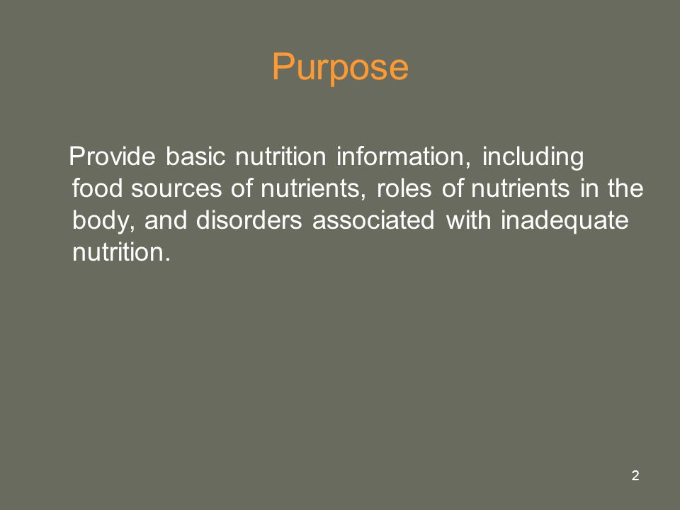 2 Purpose Provide basic nutrition information, including food sources of nutrients, roles of nutrients in the body, and disorders associated with inad