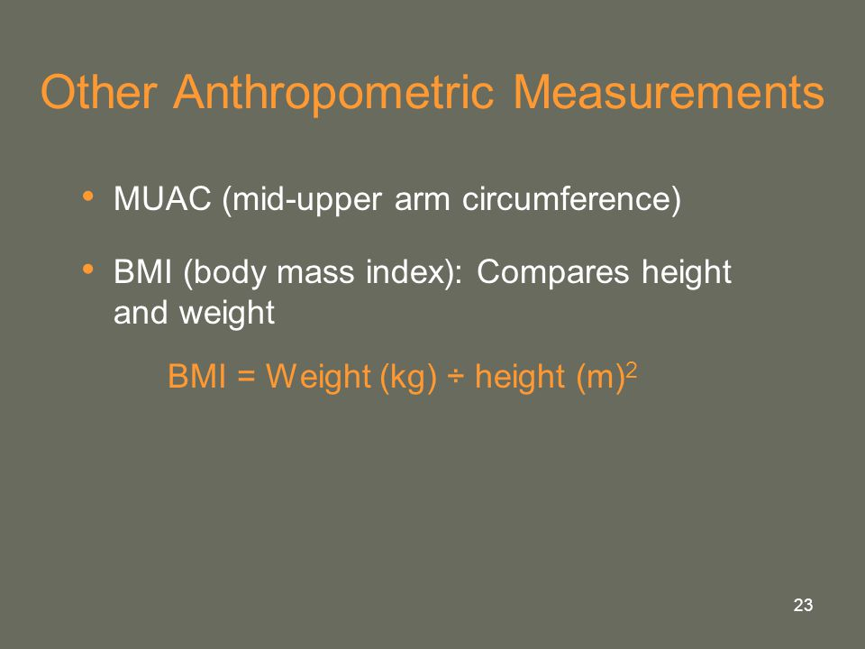 23 Other Anthropometric Measurements MUAC (mid-upper arm circumference) BMI (body mass index): Compares height and weight BMI = Weight (kg) ÷ height (