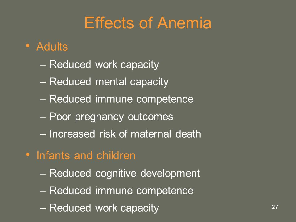 27 Effects of Anemia Adults –Reduced work capacity –Reduced mental capacity –Reduced immune competence –Poor pregnancy outcomes –Increased risk of mat