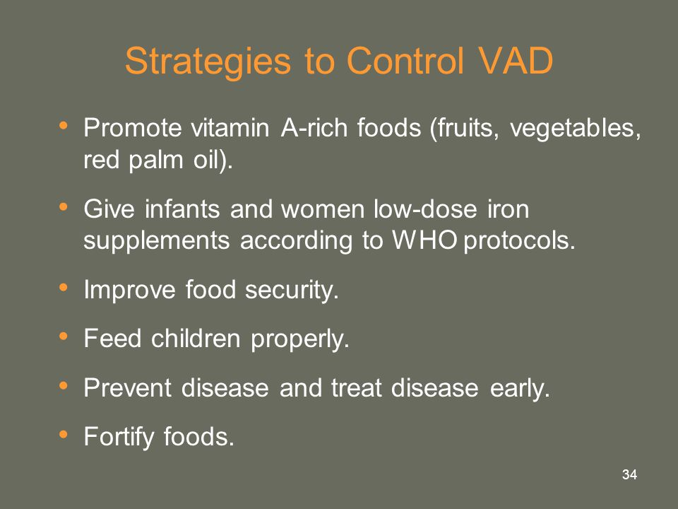 34 Strategies to Control VAD Promote vitamin A-rich foods (fruits, vegetables, red palm oil). Give infants and women low-dose iron supplements accordi
