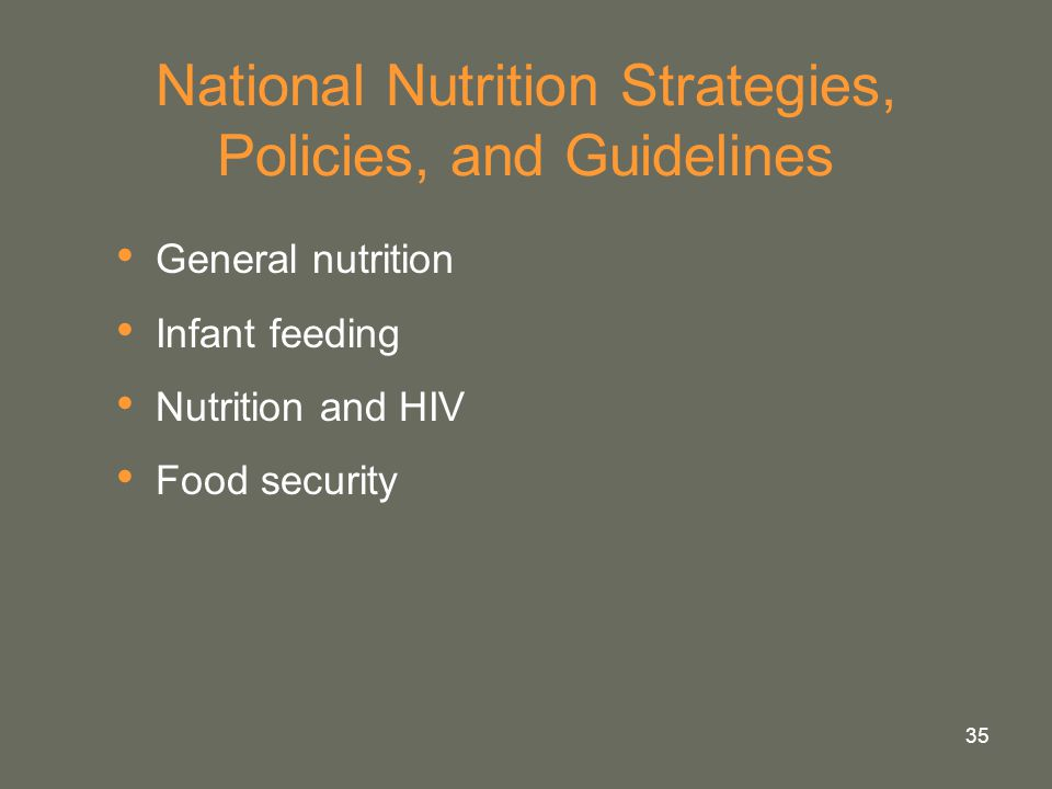 35 National Nutrition Strategies, Policies, and Guidelines General nutrition Infant feeding Nutrition and HIV Food security