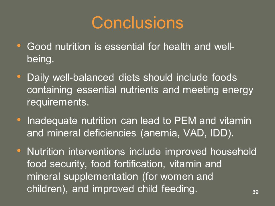 39 Conclusions Good nutrition is essential for health and well- being. Daily well-balanced diets should include foods containing essential nutrients a