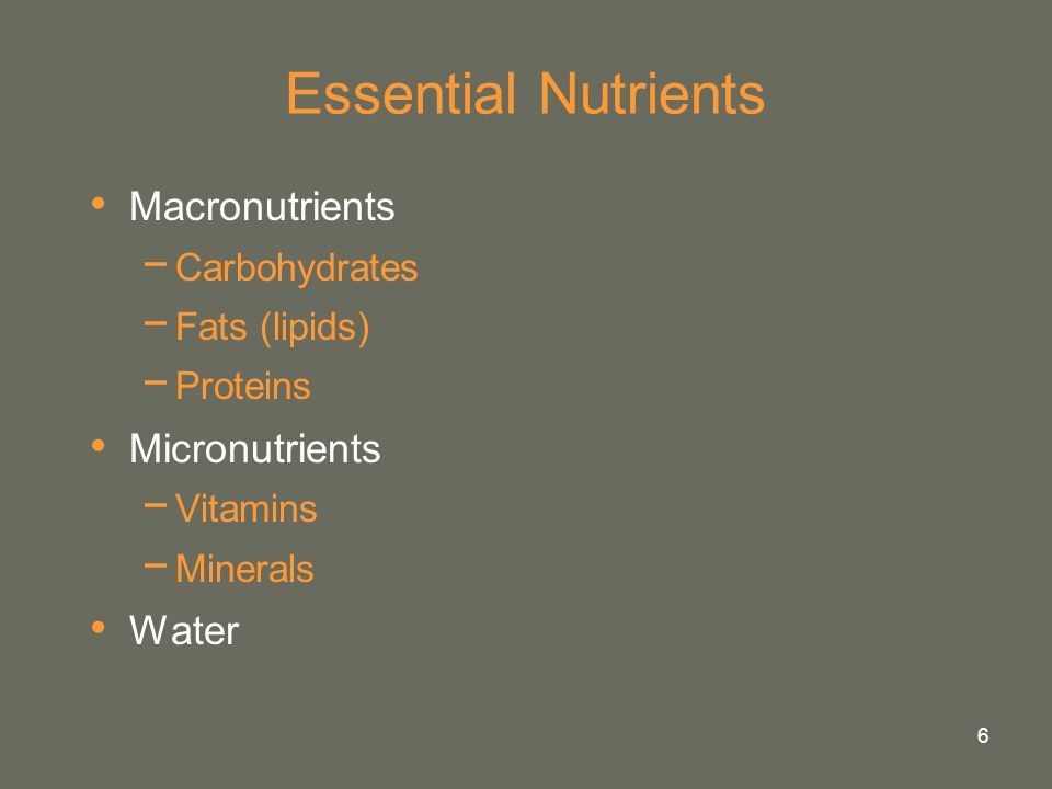 6 Essential Nutrients Macronutrients − Carbohydrates − Fats (lipids) − Proteins Micronutrients − Vitamins − Minerals Water