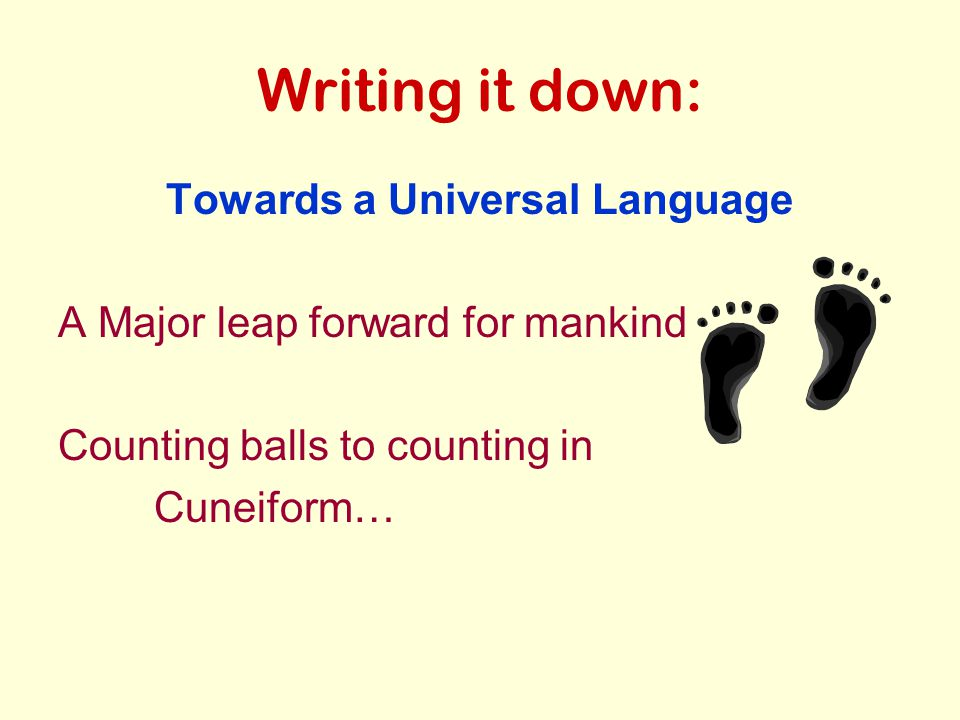 Writing it down: Towards a Universal Language A Major leap forward for mankind Counting balls to counting in Cuneiform…