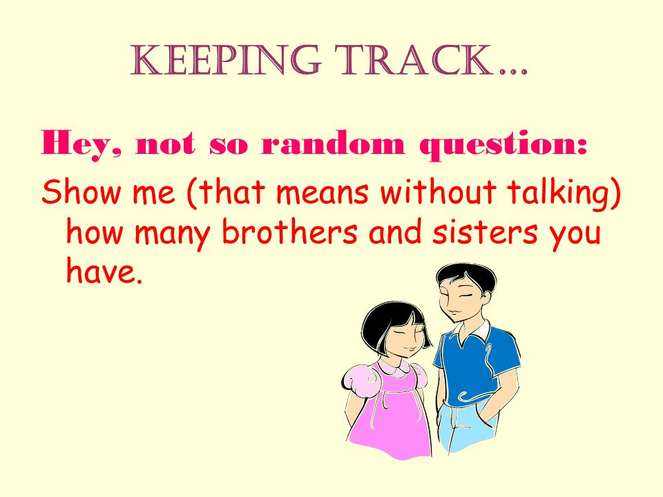 Keeping Track… Hey, not so random question: Show me (that means without talking) how many brothers and sisters you have.