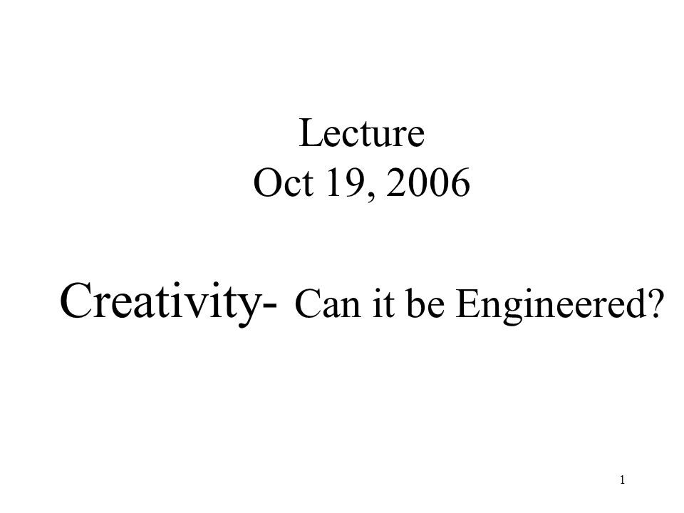 1 Lecture Oct 19, 2006 Creativity- Can it be Engineered