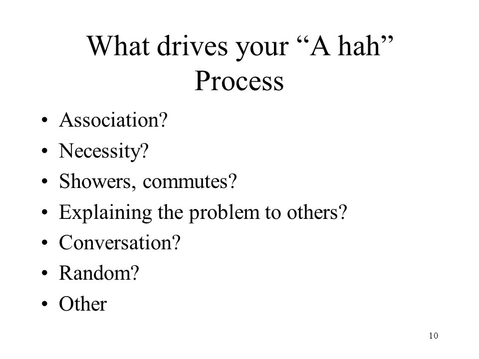 10 What drives your A hah Process Association. Necessity.