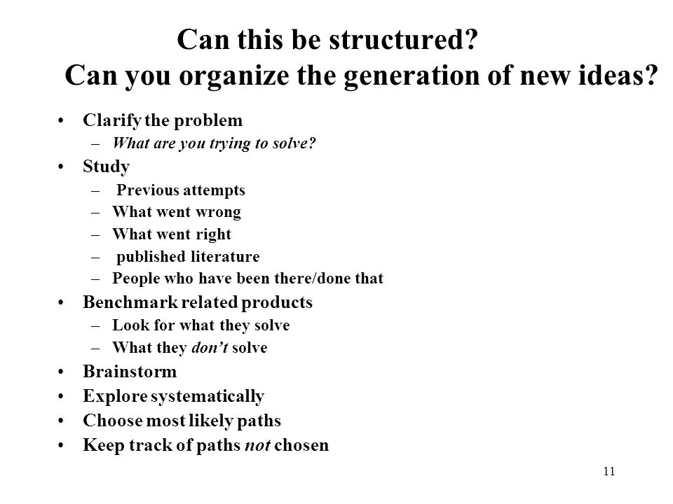 11 Can this be structured? Can you organize the generation of new ideas? Clarify the problem –What are you trying to solve? Study – Previous attempts