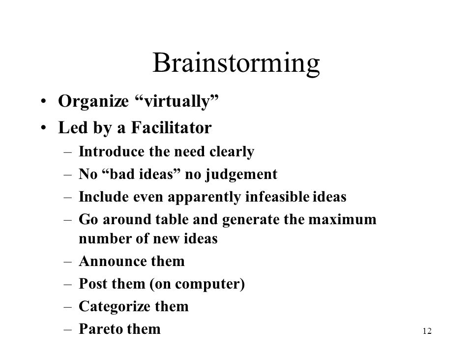 """12 Brainstorming Organize """"virtually"""" Led by a Facilitator –Introduce the need clearly –No """"bad ideas"""" no judgement –Include even apparently infeasibl"""
