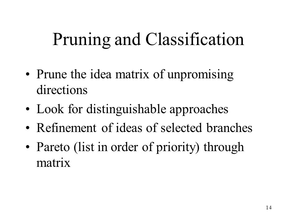14 Pruning and Classification Prune the idea matrix of unpromising directions Look for distinguishable approaches Refinement of ideas of selected branches Pareto (list in order of priority) through matrix