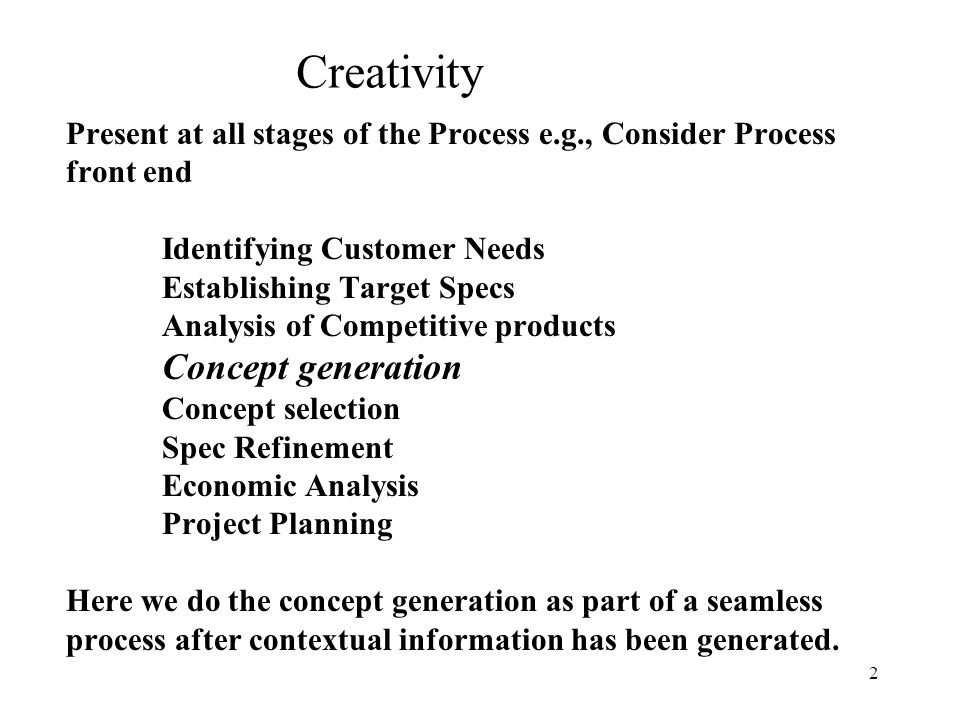 2 Present at all stages of the Process e.g., Consider Process front end Identifying Customer Needs Establishing Target Specs Analysis of Competitive p
